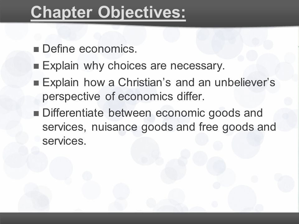 Chapter Objectives: Define economics. Explain why choices are necessary. Explain how a Christian's and an unbeliever's perspective of economics differ