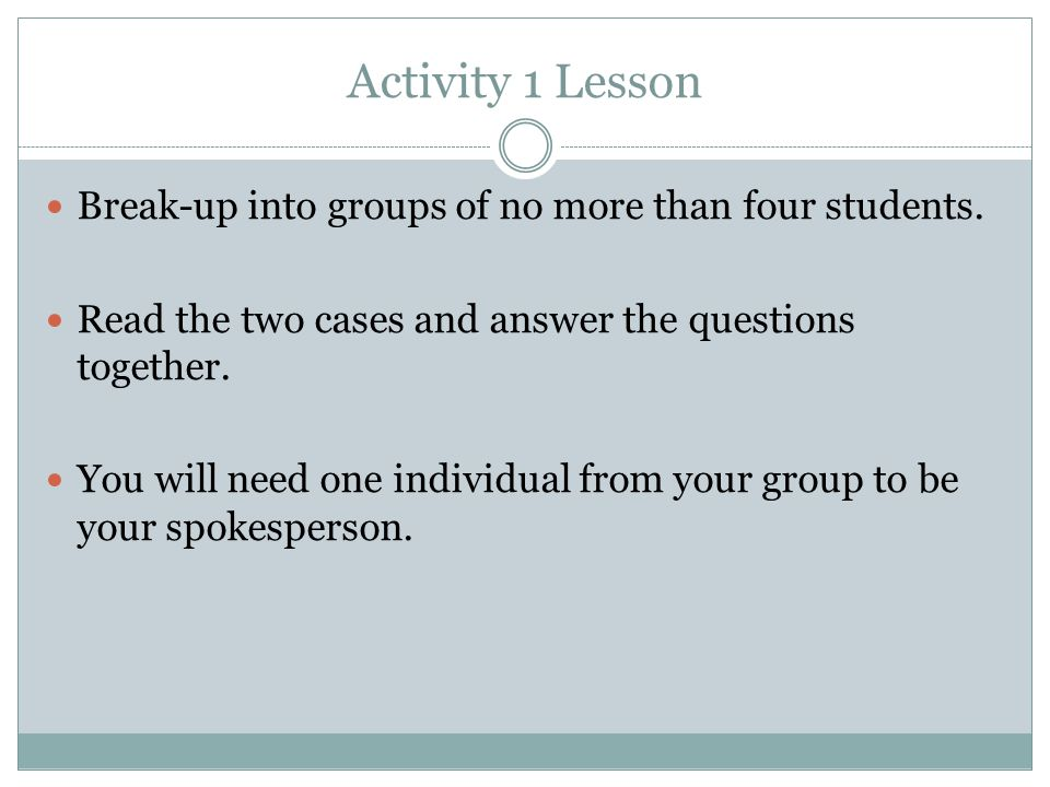 Activity 1 Lesson Break-up into groups of no more than four students. Read the two cases and answer the questions together. You will need one individu
