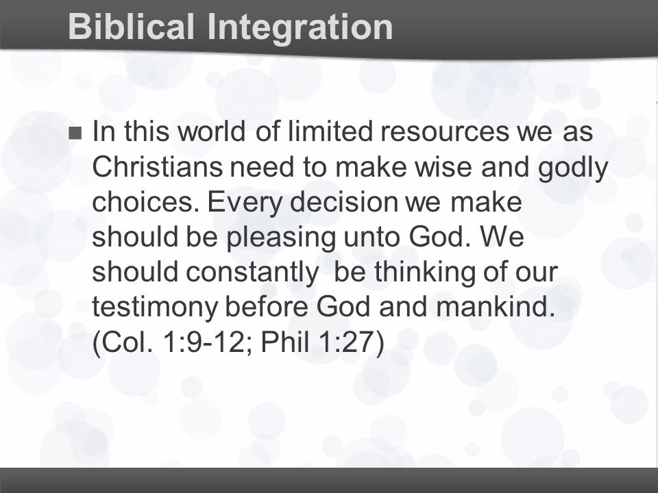 Biblical Integration In this world of limited resources we as Christians need to make wise and godly choices. Every decision we make should be pleasin
