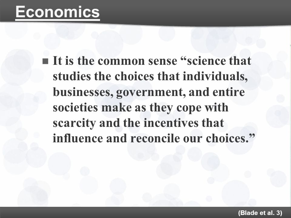 "Economics It is the common sense ""science that studies the choices that individuals, businesses, government, and entire societies make as they cope wi"