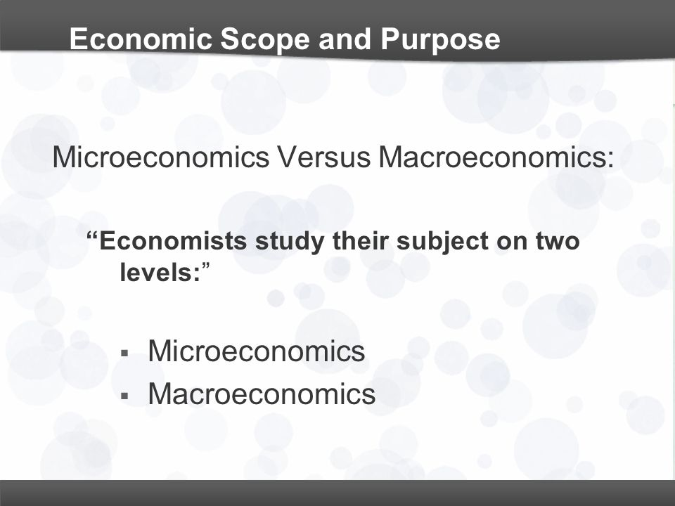"Economic Scope and Purpose Microeconomics Versus Macroeconomics: ""Economists study their subject on two levels:""  Microeconomics  Macroeconomics"