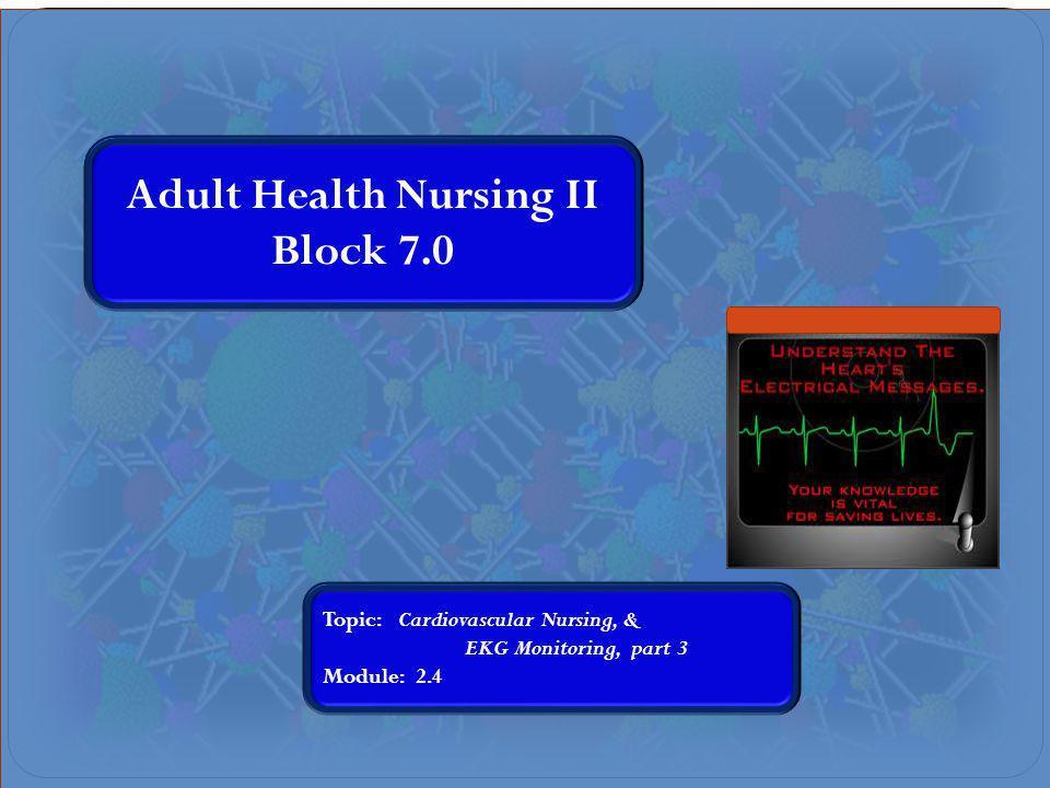 Adult Health Nursing II Block 7.0 Topic: Cardiovascular Nursing, & EKG Monitoring, part 3 Module: 2.4