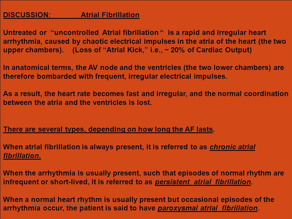 """DISCUSSION: Atrial Fibrillation Untreated or """"uncontrolled Atrial fibrillation """" is a rapid and irregular heart arrhythmia, caused by chaotic electric"""