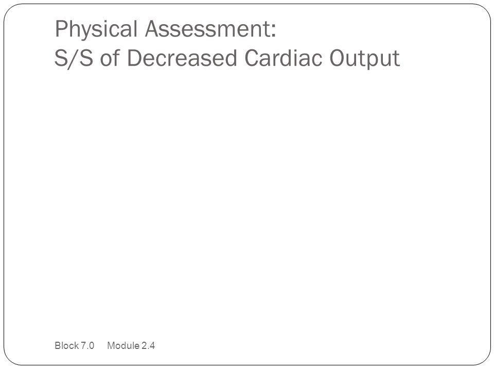 Physical Assessment: S/S of Decreased Cardiac Output Block 7.0 Module 2.4