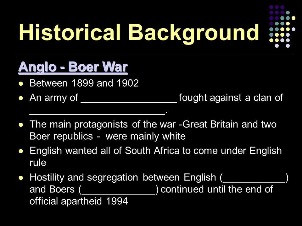 Historical Background Anglo - Boer War Between 1899 and 1902 An army of _________________ fought against a clan of ________________________.