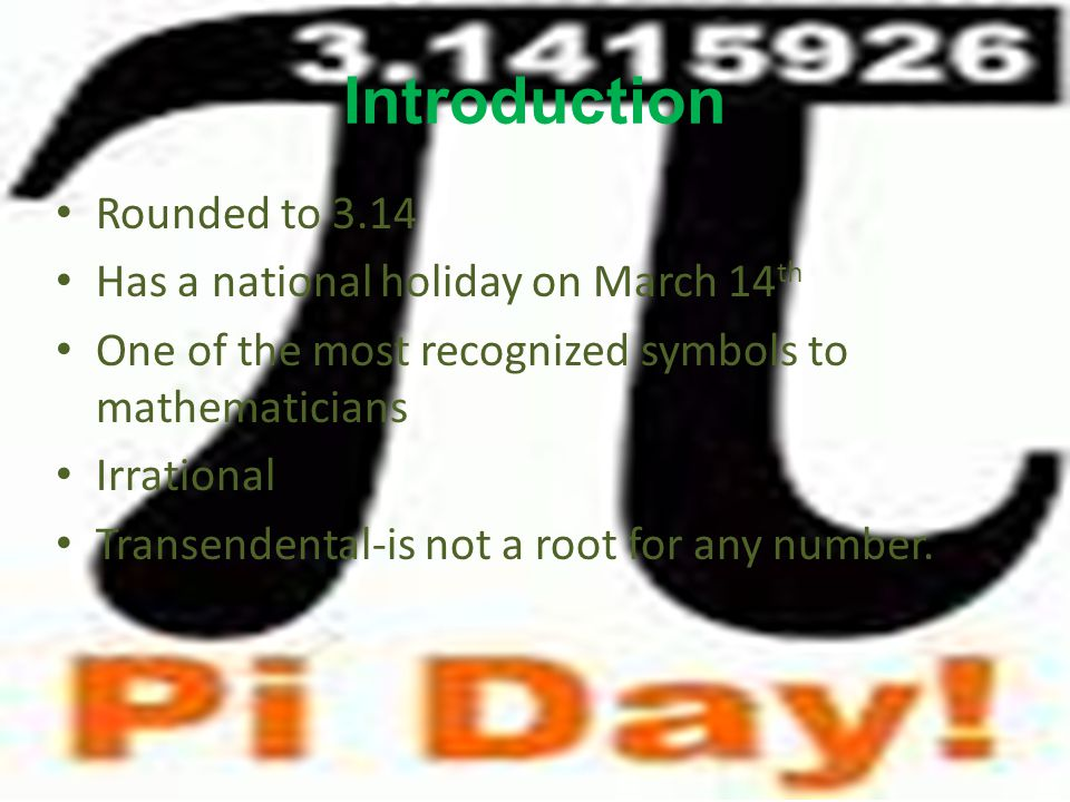 Introduction Rounded to 3.14 Has a national holiday on March 14 th One of the most recognized symbols to mathematicians Irrational Transendental-is not a root for any number.