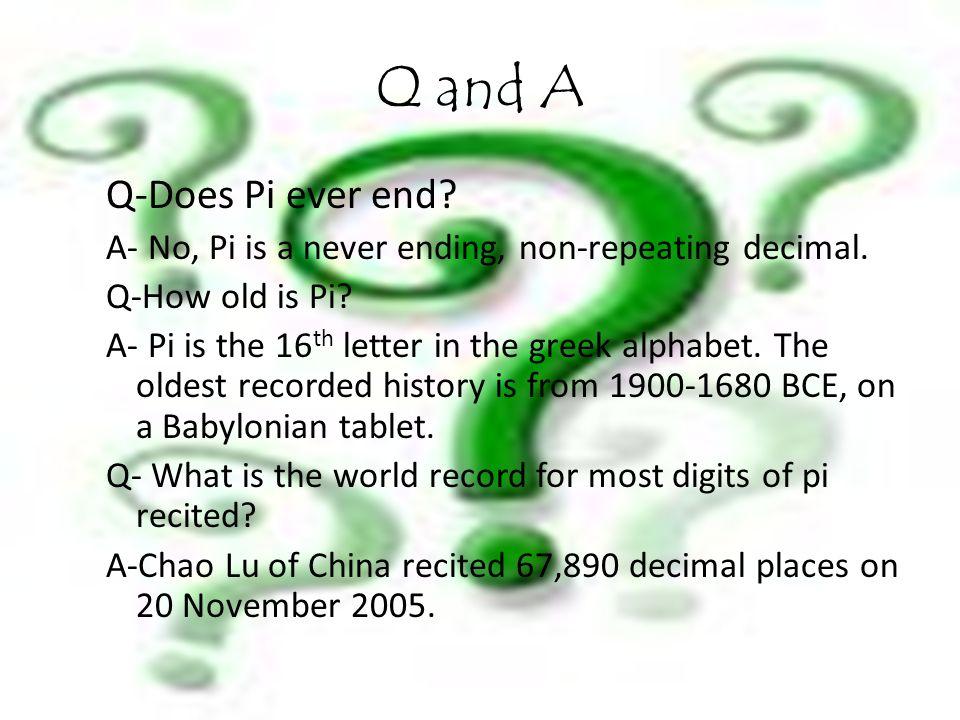 Q and A Q-Does Pi ever end. A- No, Pi is a never ending, non-repeating decimal.