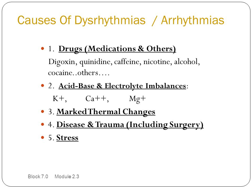 Causes Of Dysrhythmias / Arrhythmias 1. Drugs (Medications & Others) Digoxin, quinidine, caffeine, nicotine, alcohol, cocaine..others…. 2. Acid-Base &