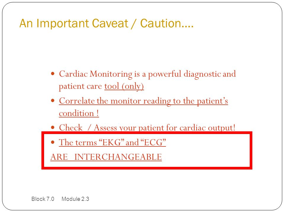 An Important Caveat / Caution…. Cardiac Monitoring is a powerful diagnostic and patient care tool (only) Correlate the monitor reading to the patient'