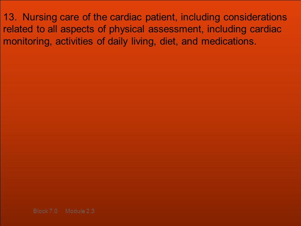 13. Nursing care of the cardiac patient, including considerations related to all aspects of physical assessment, including cardiac monitoring, activit
