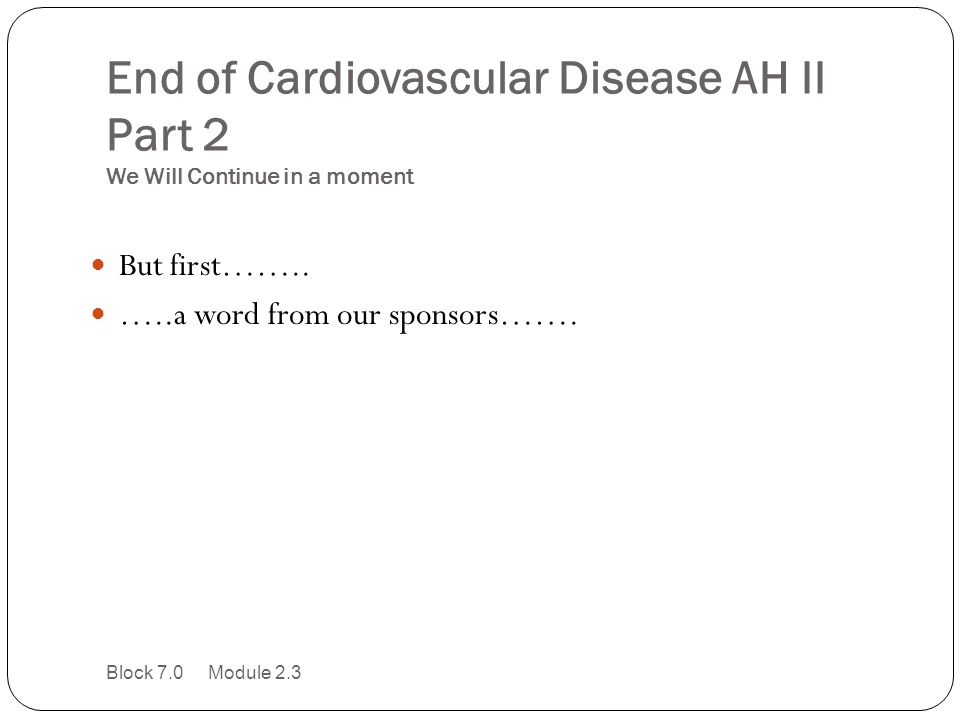 End of Cardiovascular Disease AH II Part 2 We Will Continue in a moment But first…….. …..a word from our sponsors……. Block 7.0 Module 2.3