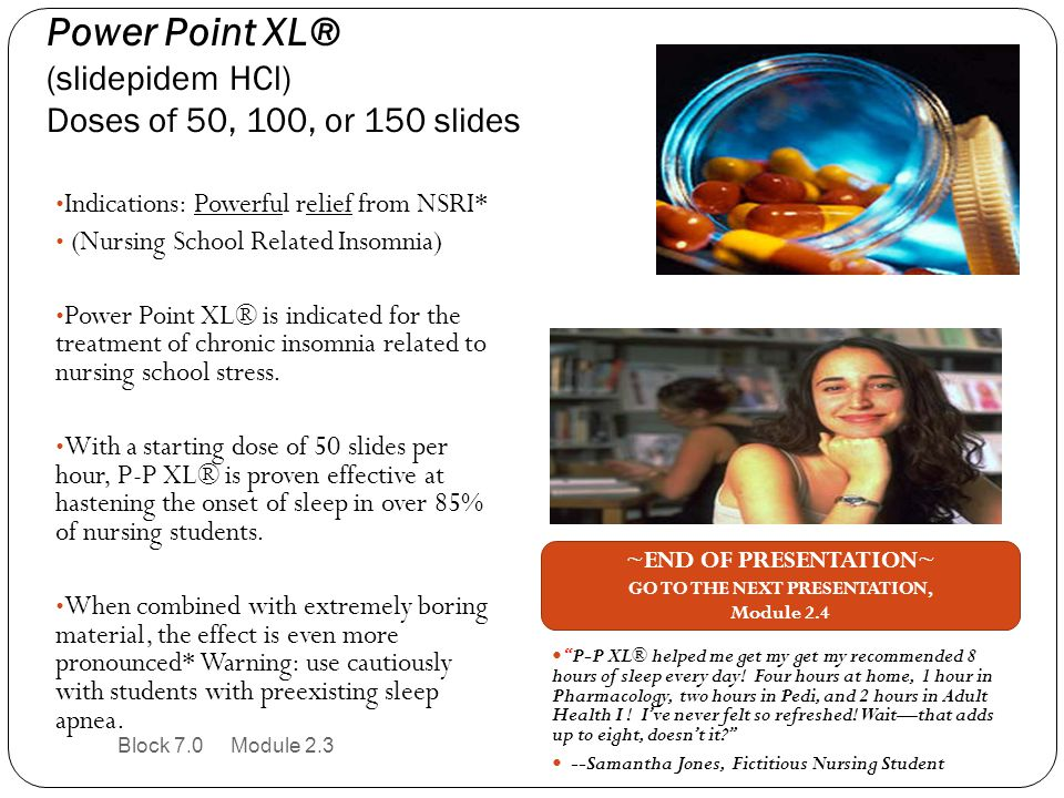 Power Point XL® (slidepidem HCl) Doses of 50, 100, or 150 slides Block 7.0 Module 2.3 Indications: Powerful relief from NSRI* (Nursing School Related