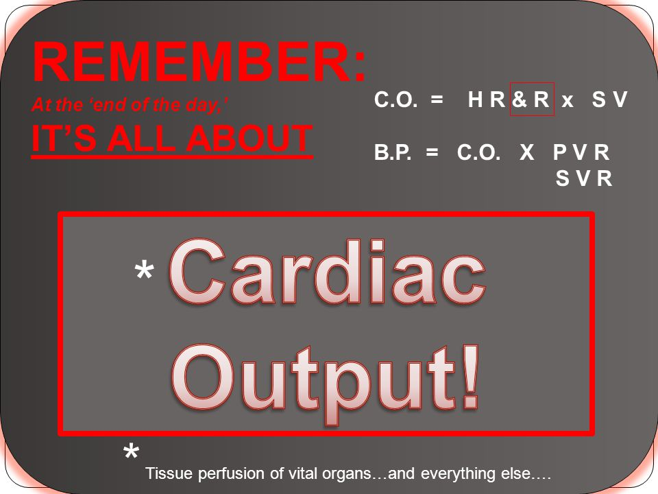 REMEMBER: At the 'end of the day,' IT'S ALL ABOUT C.O. = H R & R x S V B.P. = C.O. X P V R S V R * * Tissue perfusion of vital organs…and everything e