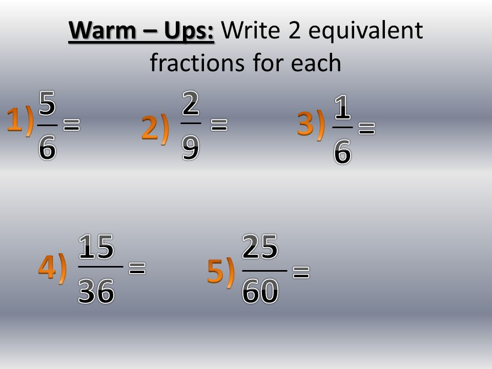 Warm – Ups: Warm – Ups: Write 2 equivalent fractions for each