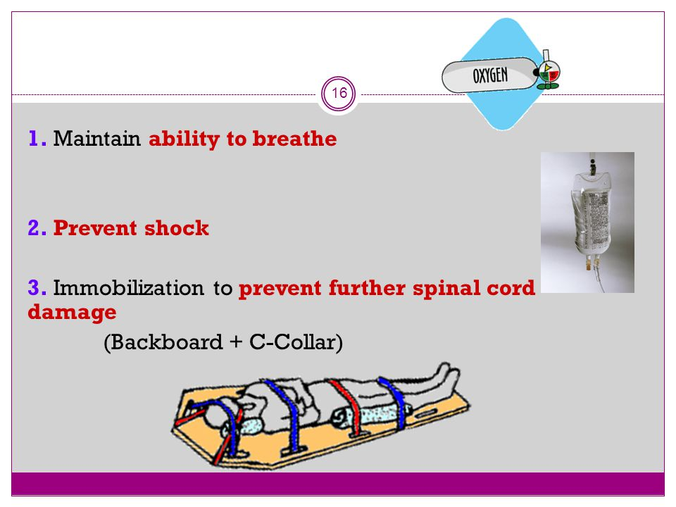 16 1. Maintain ability to breathe 2. Prevent shock 3. Immobilization to prevent further spinal cord damage (Backboard + C-Collar)