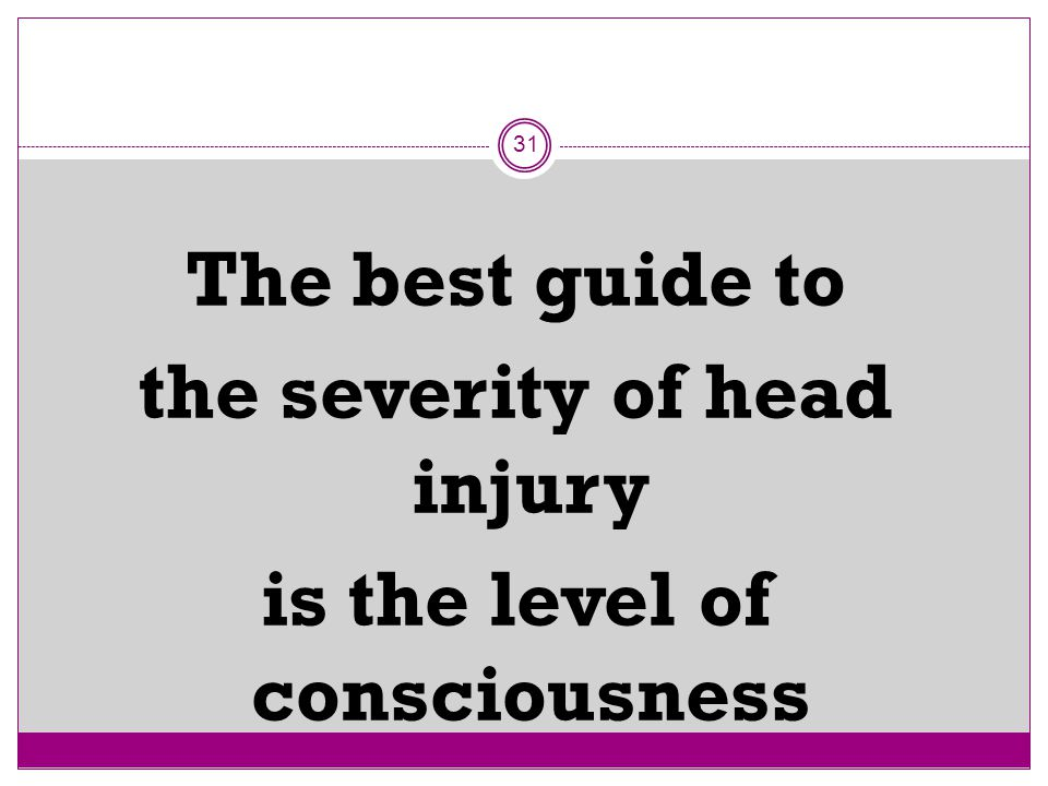 31 The best guide to the severity of head injury is the level of consciousness