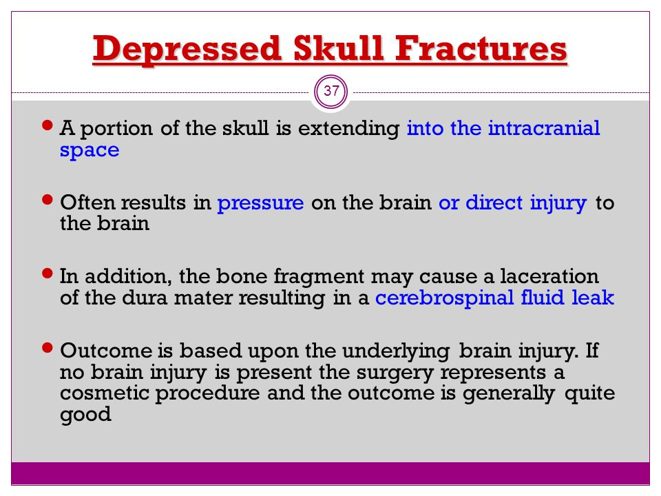 Depressed Skull Fractures 37 A portion of the skull is extending into the intracranial space Often results in pressure on the brain or direct injury t