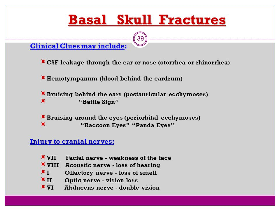 Basal Skull Fractures 39 Clinical Clues may include:  CSF leakage through the ear or nose (otorrhea or rhinorrhea)  Hemotympanum (blood behind the e