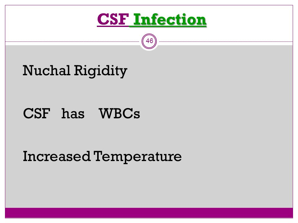Infection CSF Infection 46 Nuchal Rigidity CSF has WBCs Increased Temperature