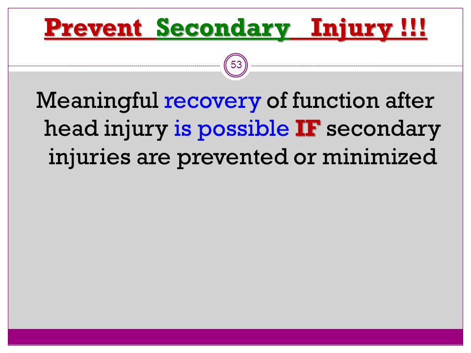 53 Prevent Secondary Injury !!! IF Meaningful recovery of function after head injury is possible IF secondary injuries are prevented or minimized