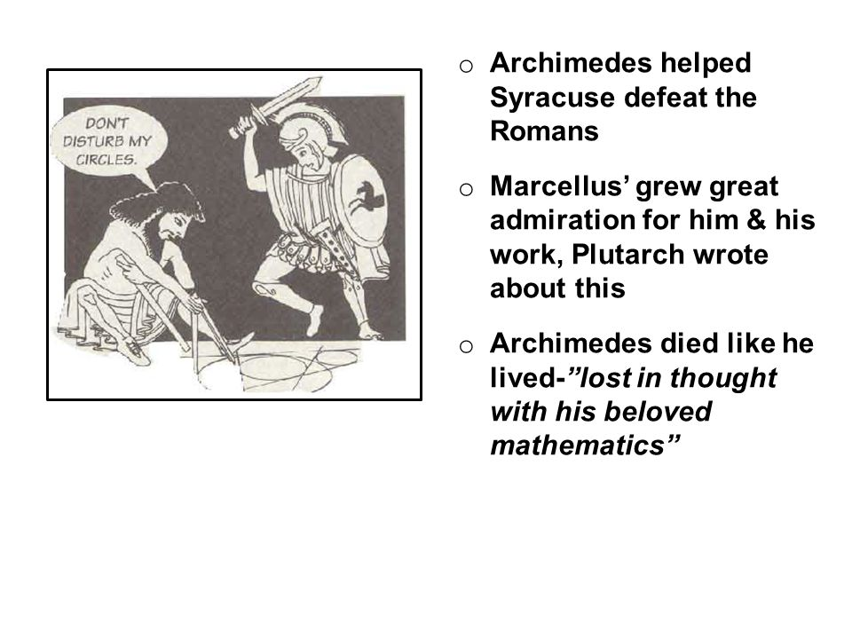 o Archimedes helped Syracuse defeat the Romans o Marcellus' grew great admiration for him & his work, Plutarch wrote about this o Archimedes died like he lived- lost in thought with his beloved mathematics