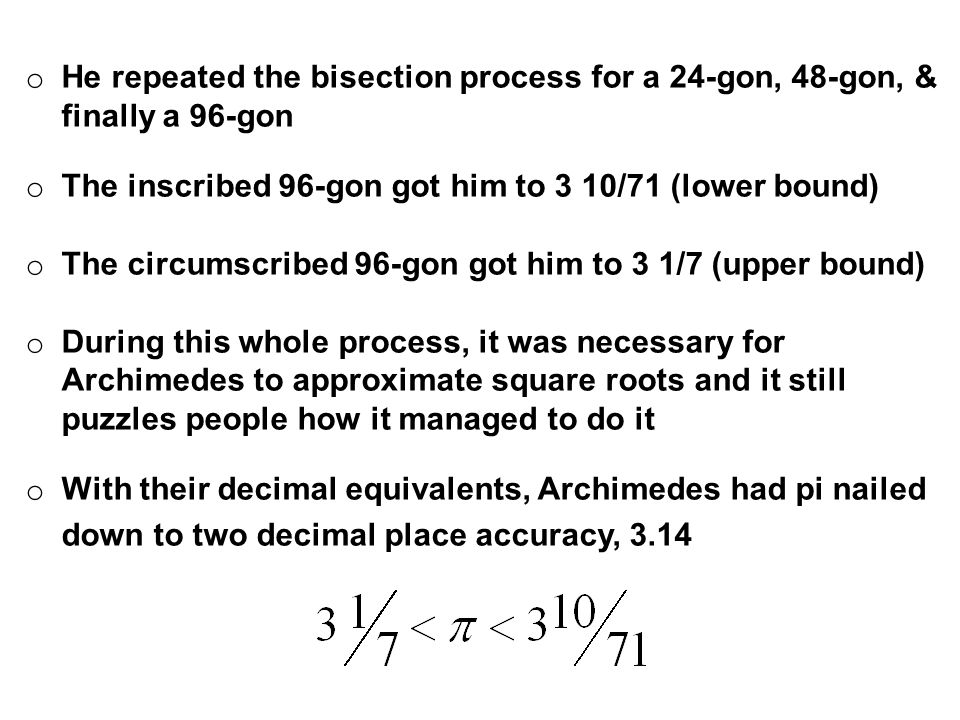 o He repeated the bisection process for a 24-gon, 48-gon, & finally a 96-gon o The inscribed 96-gon got him to 3 10/71 (lower bound) o The circumscribed 96-gon got him to 3 1/7 (upper bound) o During this whole process, it was necessary for Archimedes to approximate square roots and it still puzzles people how it managed to do it o With their decimal equivalents, Archimedes had pi nailed down to two decimal place accuracy, 3.14