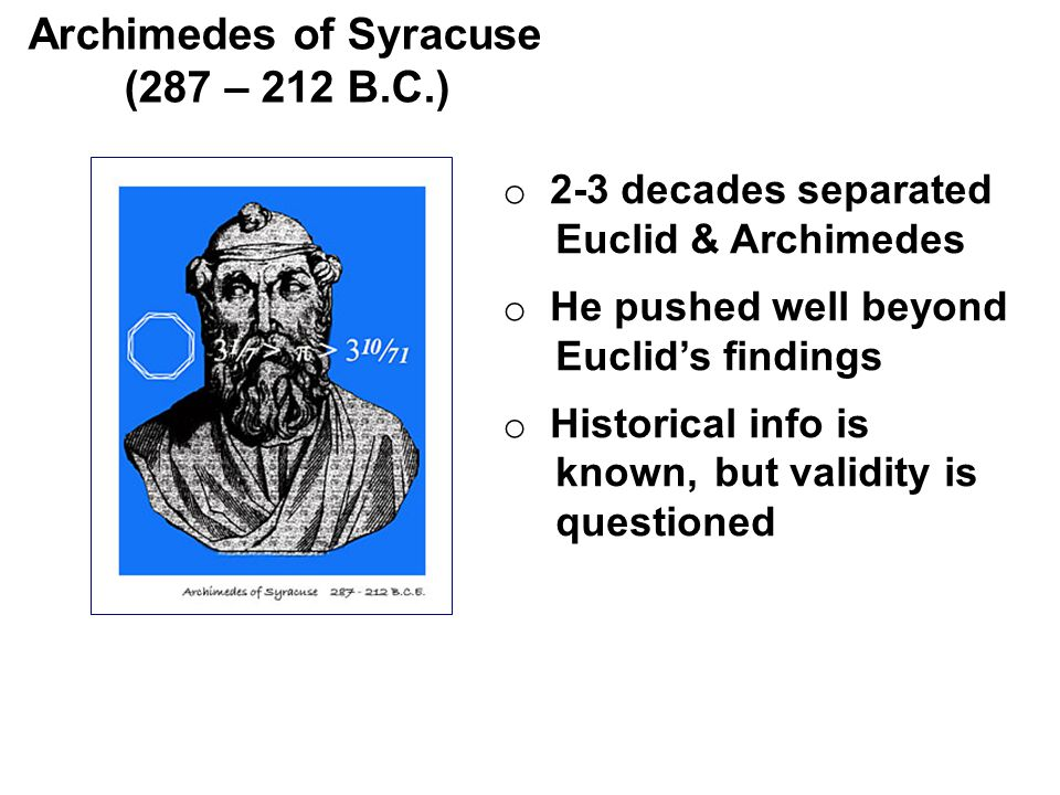 o 2-3 decades separated Euclid & Archimedes o He pushed well beyond Euclid's findings o Historical info is known, but validity is questioned Archimedes of Syracuse (287 – 212 B.C.)