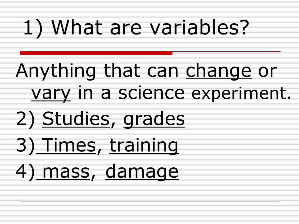 1) What are variables? Anything that can change or vary in a science experiment. 2) Studies, grades 3) Times, training 4) mass,damage
