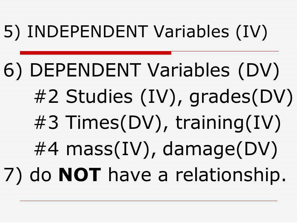 5) INDEPENDENT Variables (IV) 6) DEPENDENT Variables (DV) #2 Studies (IV), grades(DV) #3 Times(DV), training(IV) #4 mass(IV), damage(DV) 7) do NOT hav