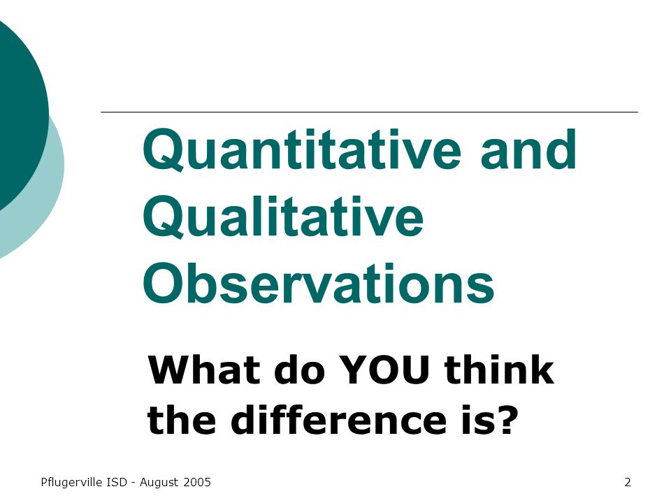 Pflugerville ISD - August 20052 Quantitative and Qualitative Observations What do YOU think the difference is?