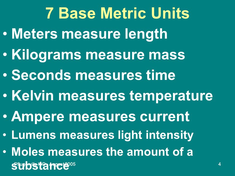 Pflugerville ISD - August 20054 7 Base Metric Units Meters measure length Kilograms measure mass Seconds measures time Kelvin measures temperature Ampere measures current Lumens measures light intensity Moles measures the amount of a substance
