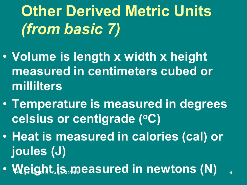 Pflugerville ISD - August 20056 Other Derived Metric Units (from basic 7) Volume is length x width x height measured in centimeters cubed or millilters Temperature is measured in degrees celsius or centigrade ( o C) Heat is measured in calories (cal) or joules (J) Weight is measured in newtons (N)