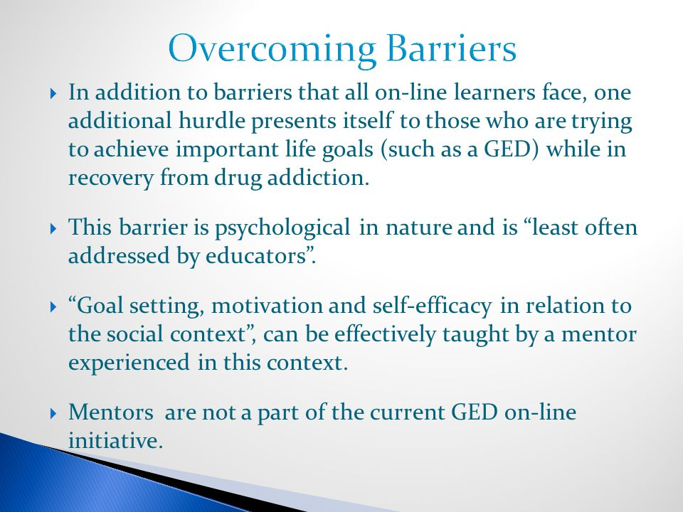  In addition to barriers that all on-line learners face, one additional hurdle presents itself to those who are trying to achieve important life goals (such as a GED) while in recovery from drug addiction.