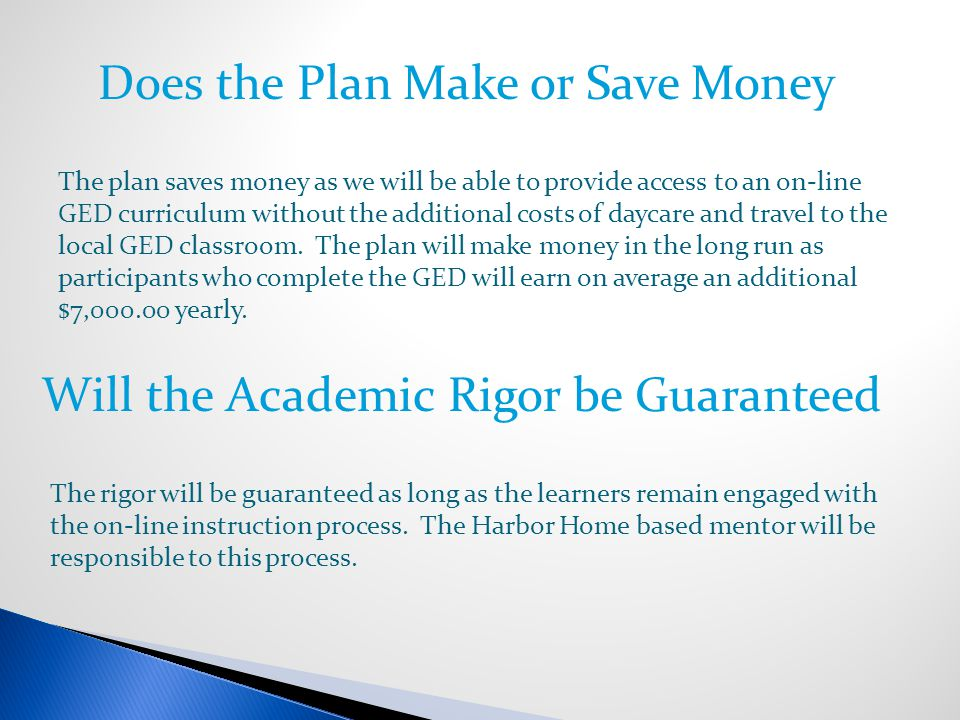 Does the Plan Make or Save Money The plan saves money as we will be able to provide access to an on-line GED curriculum without the additional costs of daycare and travel to the local GED classroom.