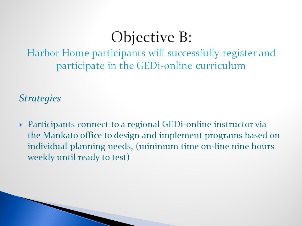 Strategies  Participants connect to a regional GEDi-online instructor via the Mankato office to design and implement programs based on individual planning needs, (minimum time on-line nine hours weekly until ready to test)