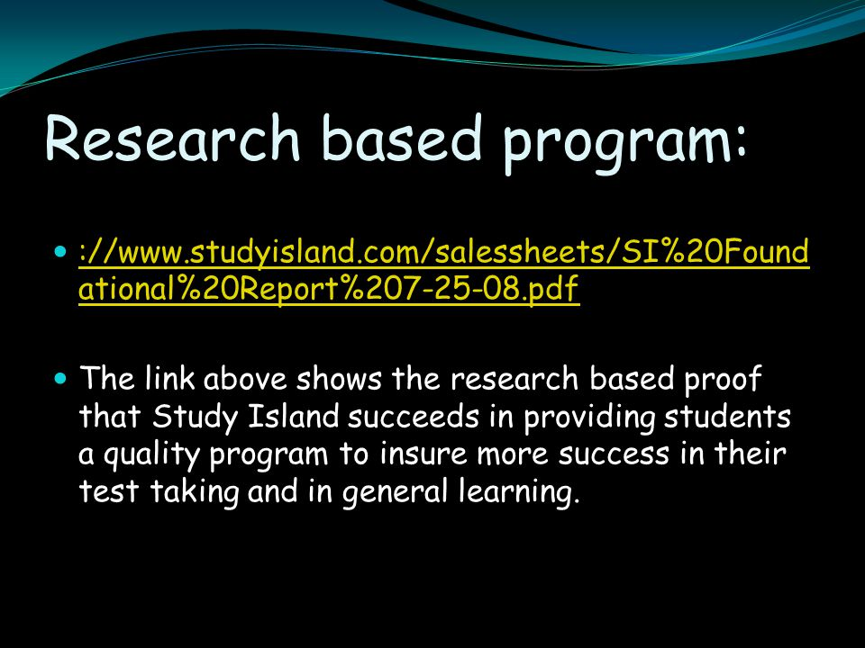Research based program: ://www.studyisland.com/salessheets/SI%20Found ational%20Report%207-25-08.pdf ://www.studyisland.com/salessheets/SI%20Found ati