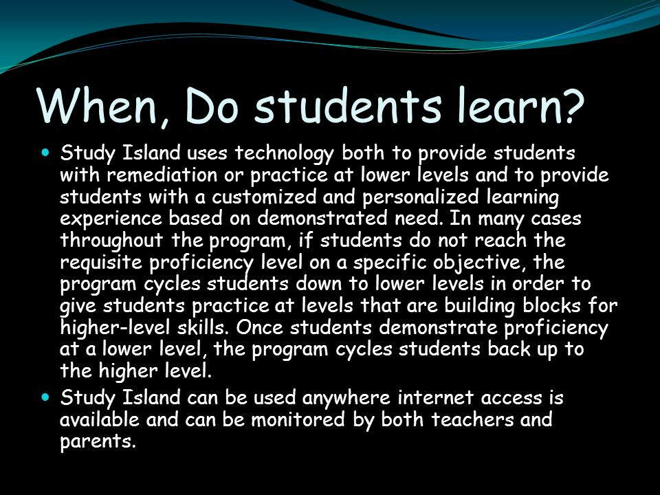 When, Do students learn? Study Island uses technology both to provide students with remediation or practice at lower levels and to provide students wi