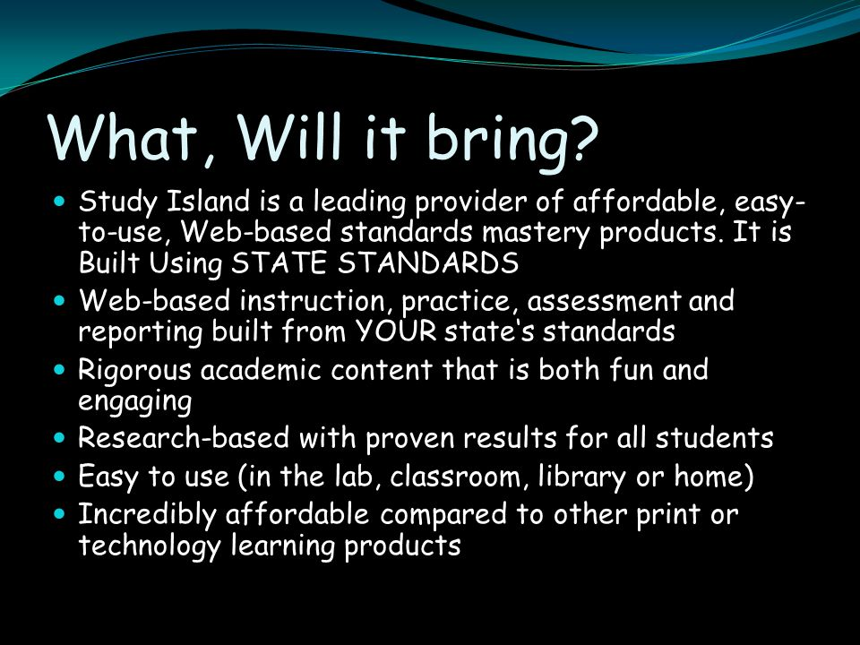 What, Will it bring? Study Island is a leading provider of affordable, easy- to-use, Web-based standards mastery products. It is Built Using STATE STA