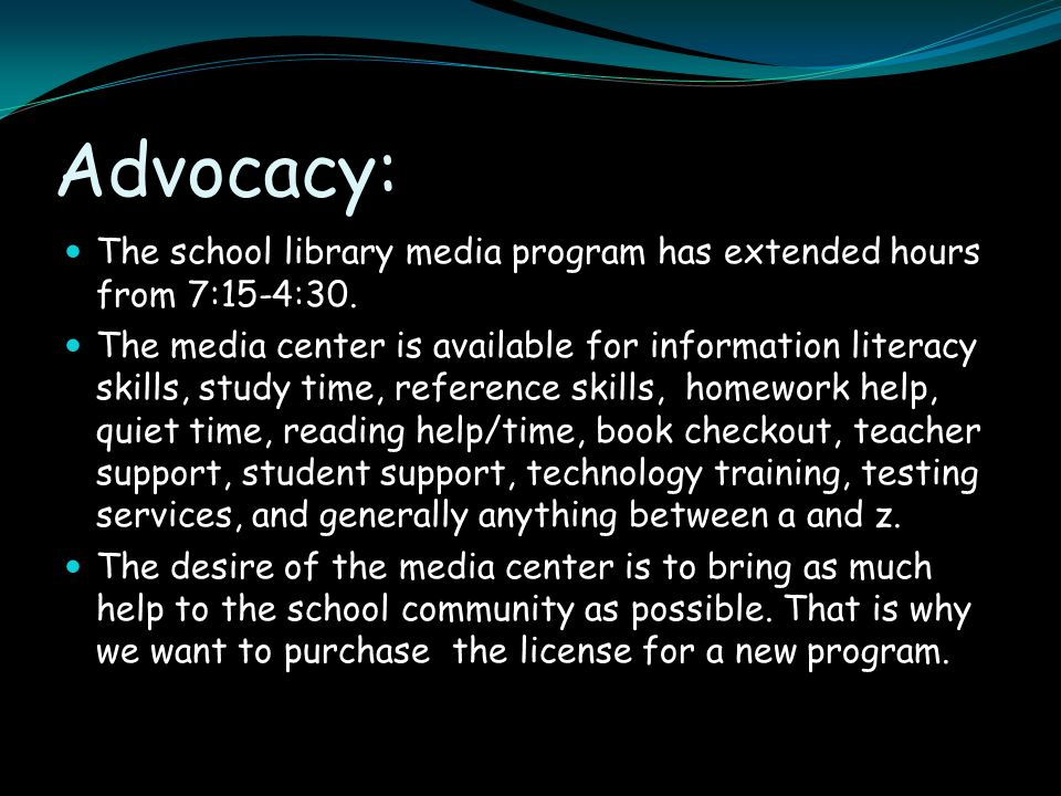 Advocacy: The school library media program has extended hours from 7:15-4:30. The media center is available for information literacy skills, study tim