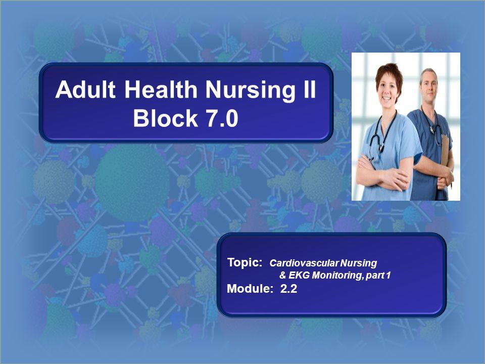 Adult Health Nursing II Block 7.0 Topic: Cardiovascular Nursing & EKG Monitoring, part 1 Module: 2.2