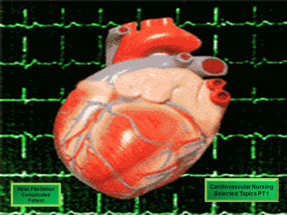 Cardiovascular Nursing Selected Topics PT 1 Atrial Fibrillation Complicated Patient Block 7.0 Module 2.2