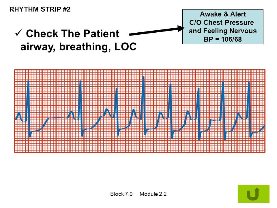 RHYTHM STRIP #2 Awake & Alert C/O Chest Pressure and Feeling Nervous BP = 106/68 Check The Patient airway, breathing, LOC Block 7.0 Module 2.2