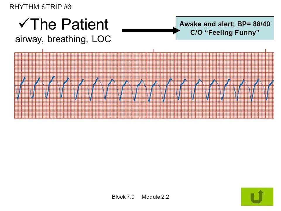 "The Patient airway, breathing, LOC Awake and alert; BP= 88/40 C/O ""Feeling Funny"" RHYTHM STRIP #3 Block 7.0 Module 2.2"