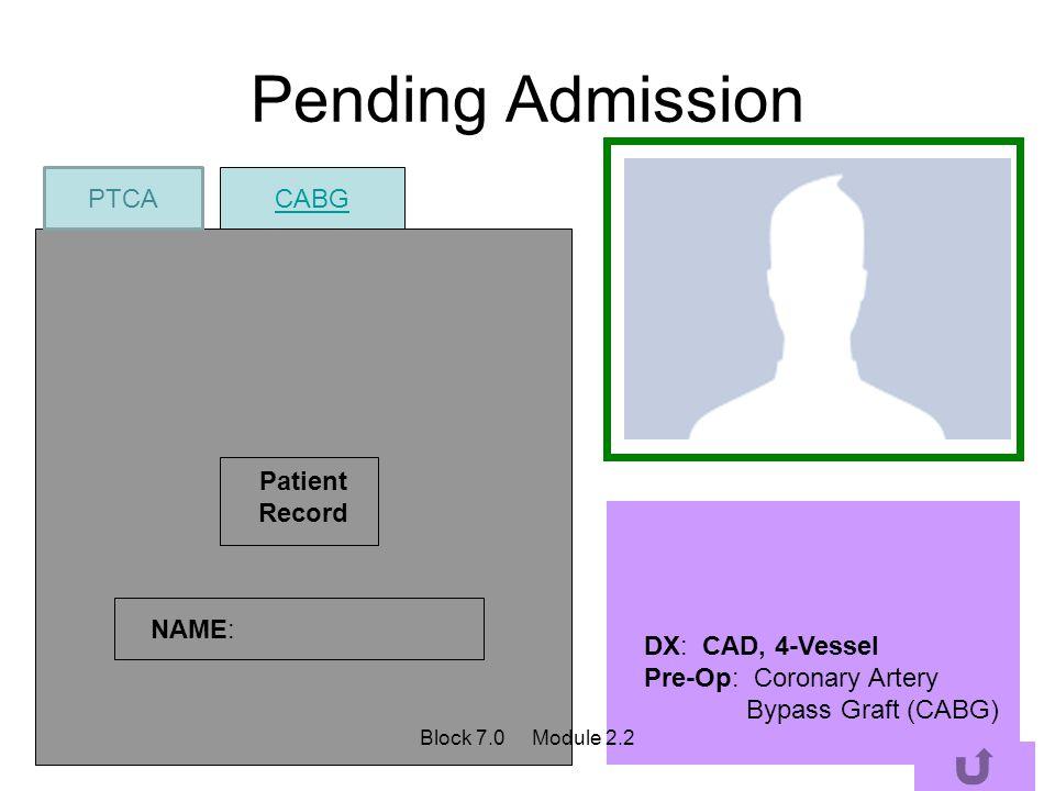 Pending Admission Patient Record NAME: DX: CAD, 4-Vessel Pre-Op: Coronary Artery Bypass Graft (CABG) CABG PTCA Block 7.0 Module 2.2
