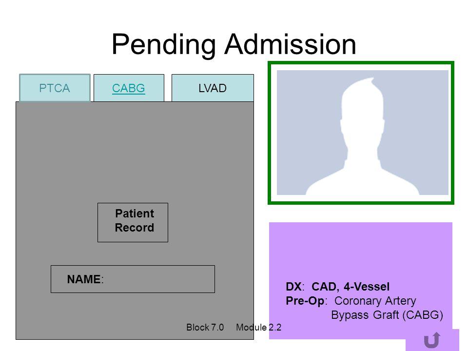 Pending Admission Patient Record NAME: DX: CAD, 4-Vessel Pre-Op: Coronary Artery Bypass Graft (CABG) CABG PTCA LVAD Block 7.0 Module 2.2
