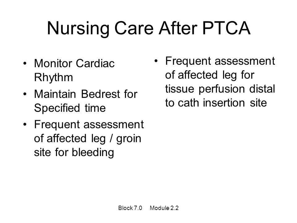 Nursing Care After PTCA Monitor Cardiac Rhythm Maintain Bedrest for Specified time Frequent assessment of affected leg / groin site for bleeding Frequ