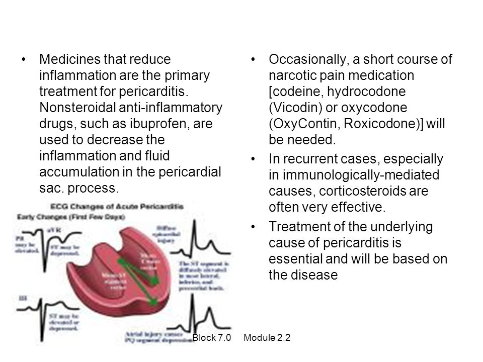 Medicines that reduce inflammation are the primary treatment for pericarditis. Nonsteroidal anti-inflammatory drugs, such as ibuprofen, are used to de
