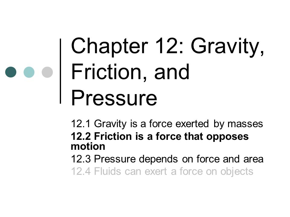 Chapter 12: Gravity, Friction, and Pressure 12.1 Gravity is a force exerted by masses 12.2 Friction is a force that opposes motion 12.3 Pressure depen