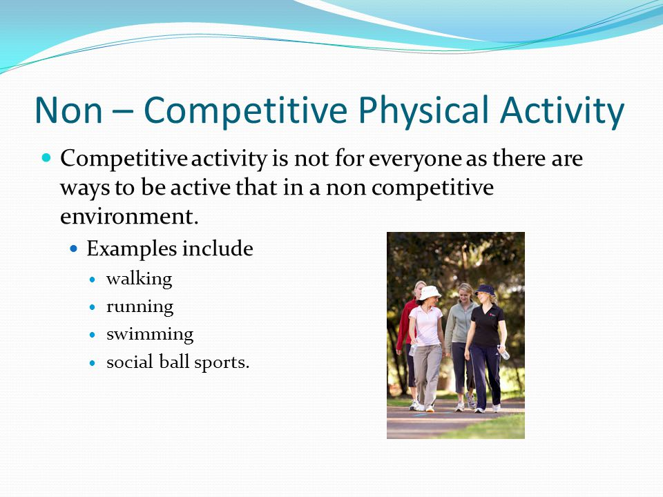 Non – Competitive Physical Activity Competitive activity is not for everyone as there are ways to be active that in a non competitive environment. Exa