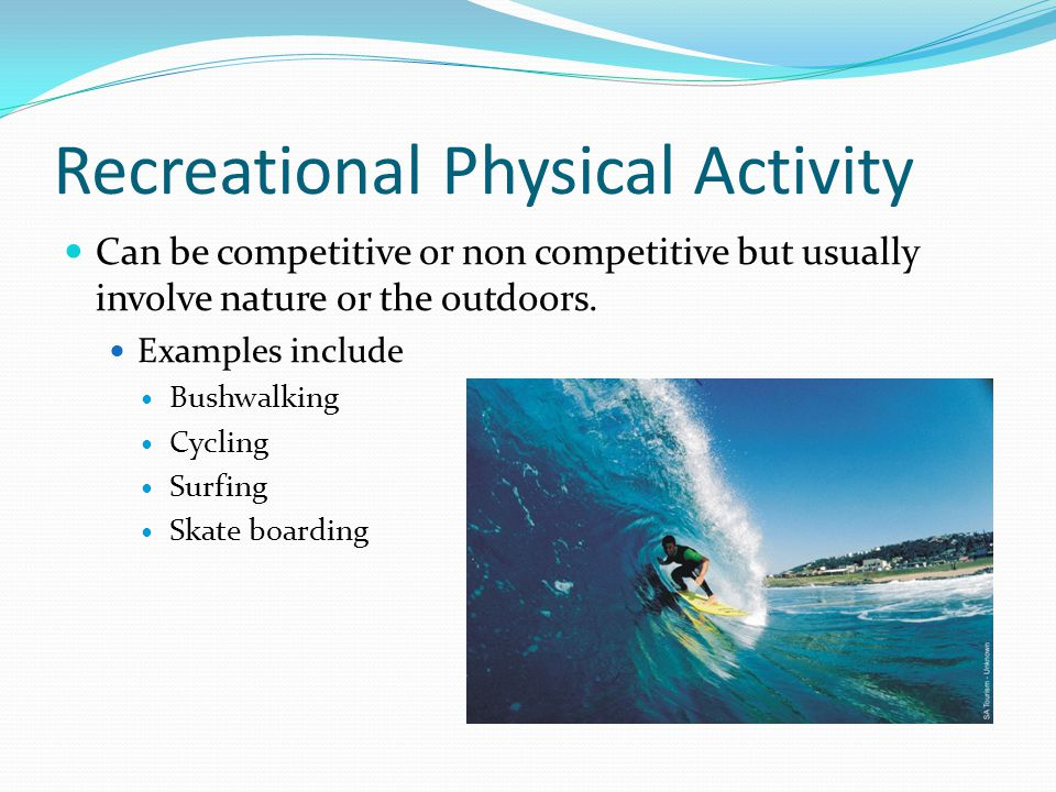 Recreational Physical Activity Can be competitive or non competitive but usually involve nature or the outdoors.